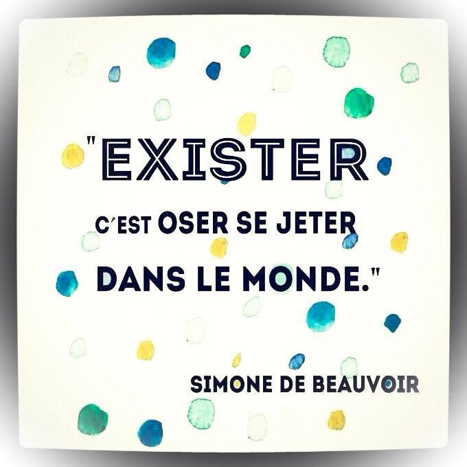 """""""Exister, c'est oser se jeter dans le monde"""" - Simone de Beauvoir"""