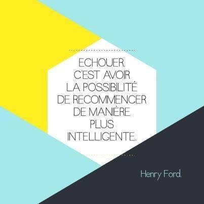 Échouer, c'est avoir la possibilité de recommencer de manière plus intelligente - Henry Ford